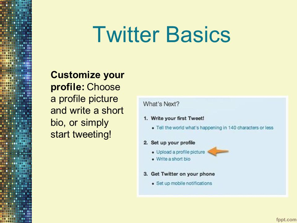 Twitter Basics Customize your profile: Choose a profile picture and write a short bio, or simply start tweeting!