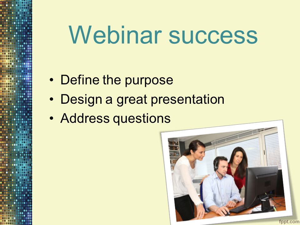 Webinar success Define the purpose Design a great presentation Address questions