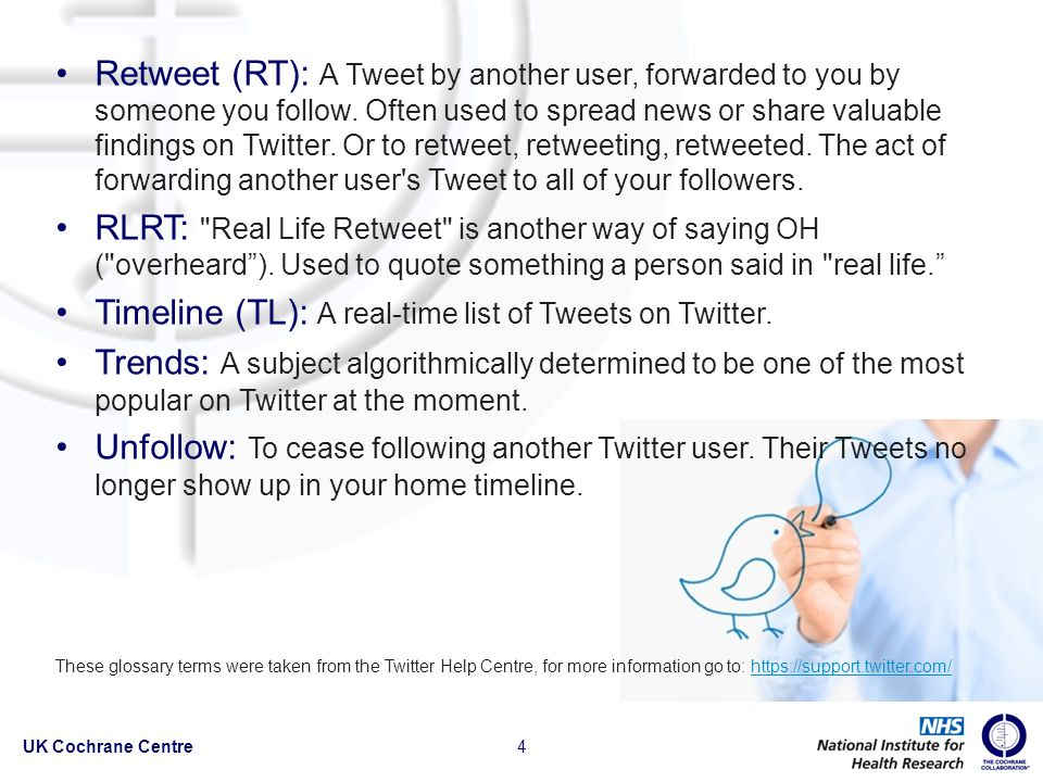 Retweet (RT): A Tweet by another user, forwarded to you by someone you follow.