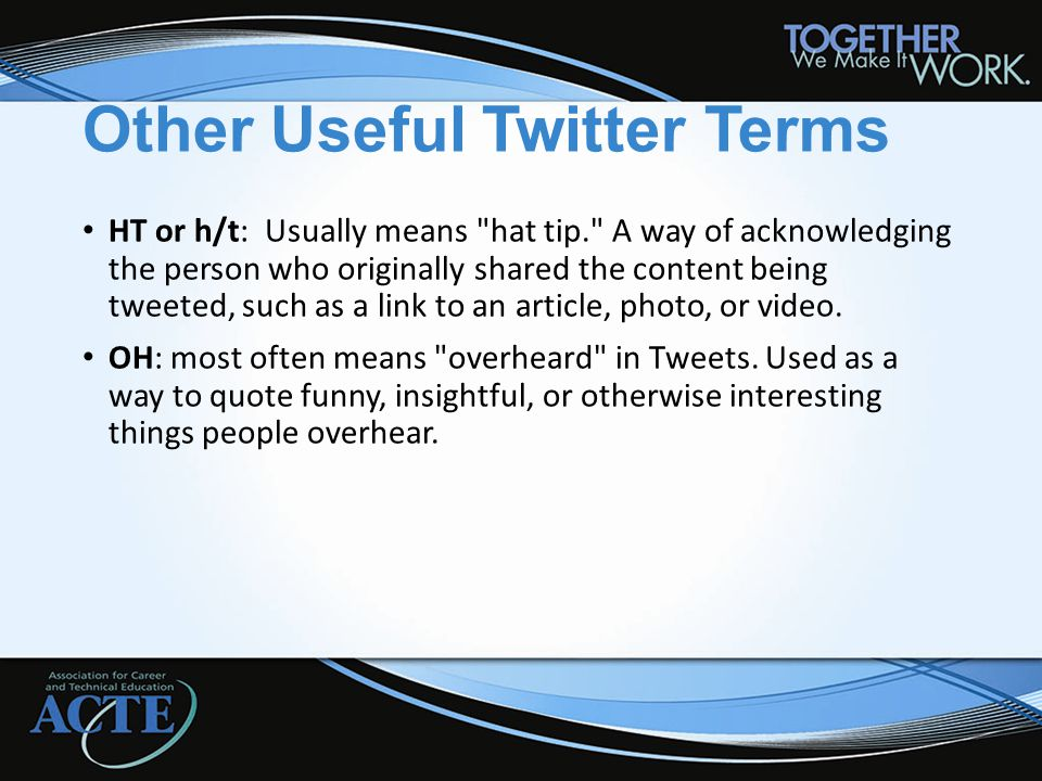Other Useful Twitter Terms HT or h/t: Usually means hat tip. A way of acknowledging the person who originally shared the content being tweeted, such as a link to an article, photo, or video.