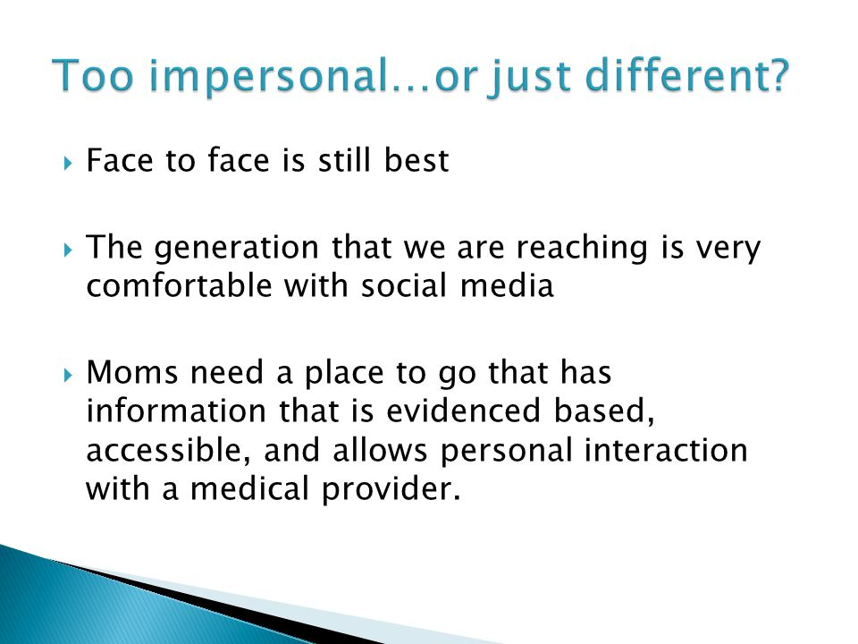  Face to face is still best  The generation that we are reaching is very comfortable with social media  Moms need a place to go that has information that is evidenced based, accessible, and allows personal interaction with a medical provider.