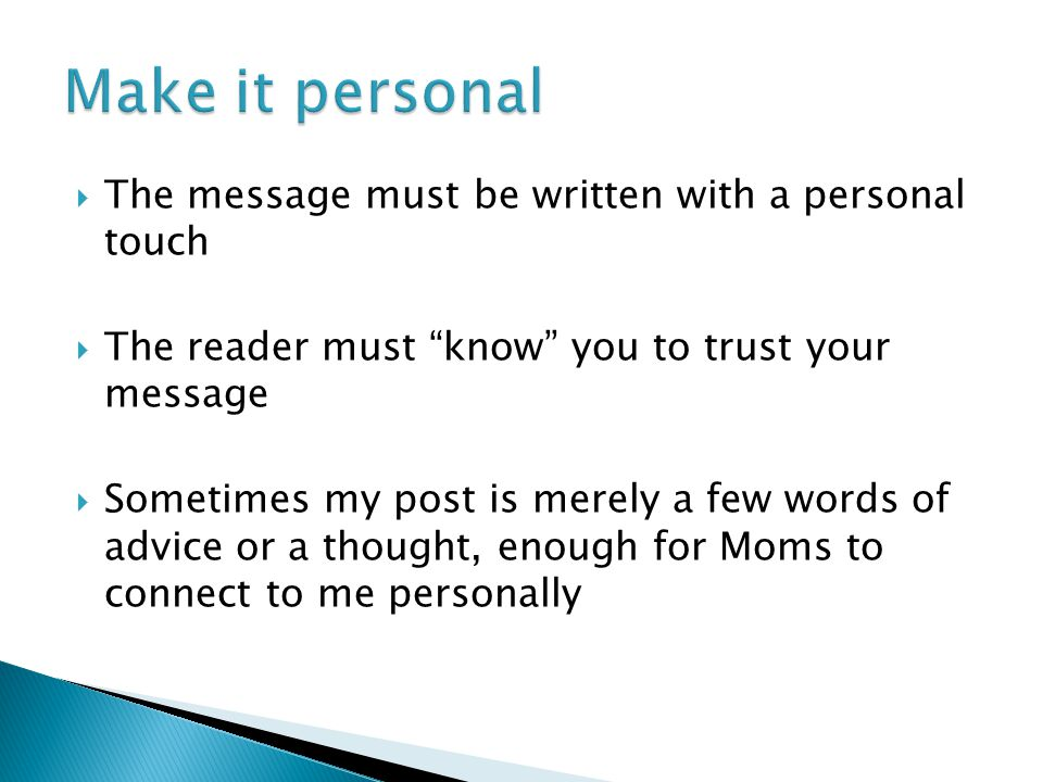  The message must be written with a personal touch  The reader must know you to trust your message  Sometimes my post is merely a few words of advice or a thought, enough for Moms to connect to me personally