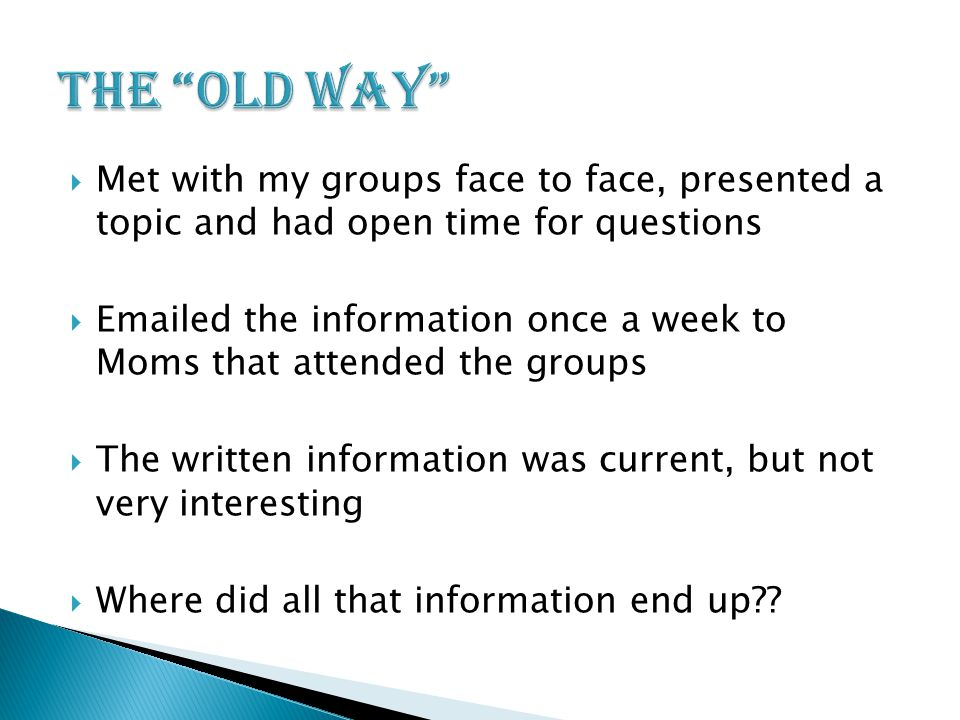  Met with my groups face to face, presented a topic and had open time for questions   ed the information once a week to Moms that attended the groups  The written information was current, but not very interesting  Where did all that information end up