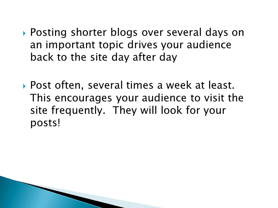  Posting shorter blogs over several days on an important topic drives your audience back to the site day after day  Post often, several times a week at least.