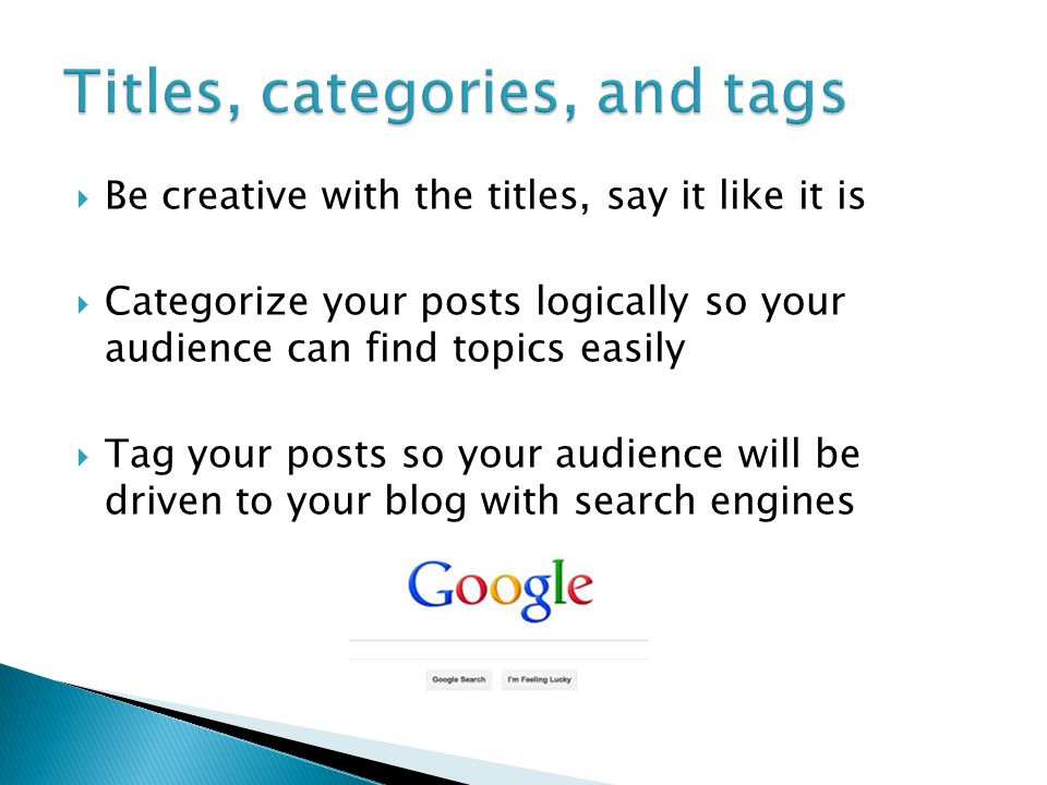  Be creative with the titles, say it like it is  Categorize your posts logically so your audience can find topics easily  Tag your posts so your audience will be driven to your blog with search engines