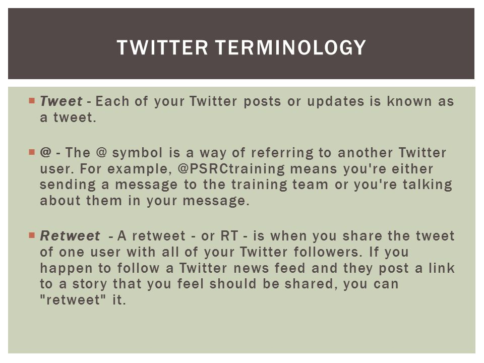  Tweet - Each of your Twitter posts or updates is known as a tweet.