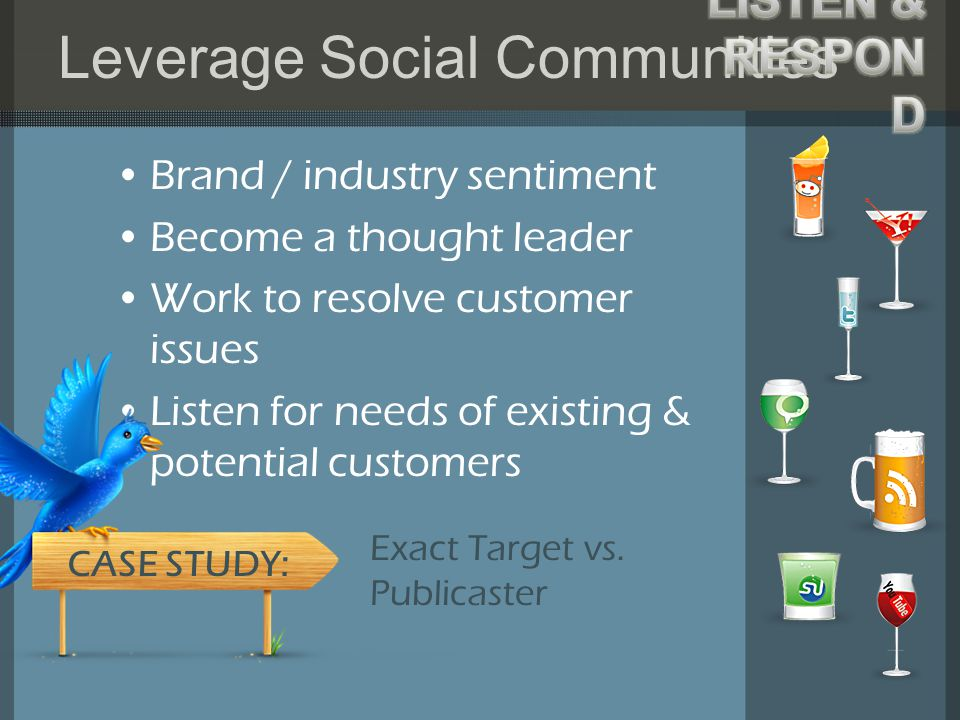 Leverage Social Communities Brand / industry sentiment Become a thought leader Work to resolve customer issues Listen for needs of existing & potential customers Exact Target vs.