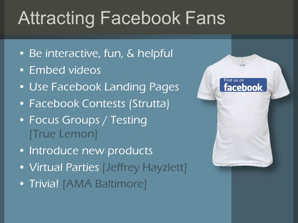 Attracting Facebook Fans Be interactive, fun, & helpful Embed videos Use Facebook Landing Pages Facebook Contests (Strutta) Focus Groups / Testing [True Lemon] Introduce new products Virtual Parties [Jeffrey Hayzlett] Trivia.