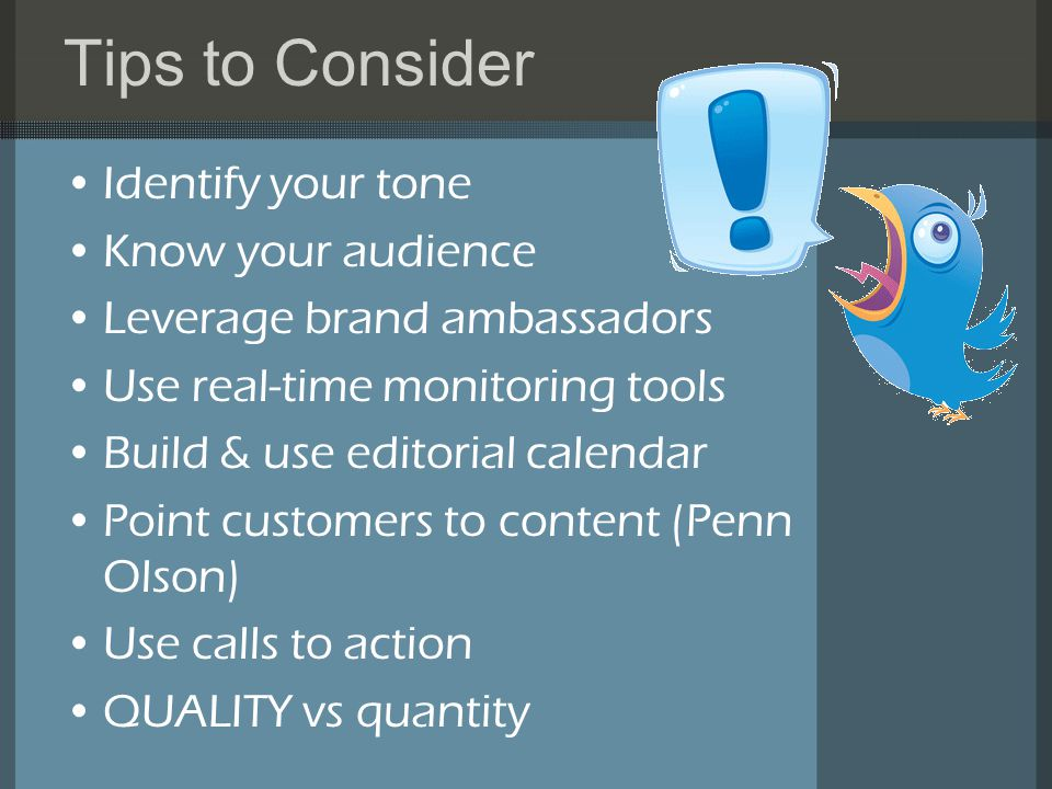 Tips to Consider Identify your tone Know your audience Leverage brand ambassadors Use real-time monitoring tools Build & use editorial calendar Point customers to content (Penn Olson) Use calls to action QUALITY vs quantity