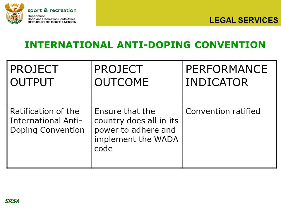 SRSA LEGAL SERVICES PROJECT OUTPUT PROJECT OUTCOME PERFORMANCE INDICATOR Ratification of the International Anti- Doping Convention Ensure that the country does all in its power to adhere and implement the WADA code Convention ratified INTERNATIONAL ANTI-DOPING CONVENTION