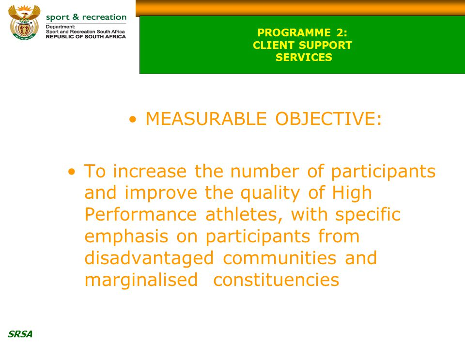 SRSA MEASURABLE OBJECTIVE: To increase the number of participants and improve the quality of High Performance athletes, with specific emphasis on participants from disadvantaged communities and marginalised constituencies PROGRAMME 2: CLIENT SUPPORT SERVICES