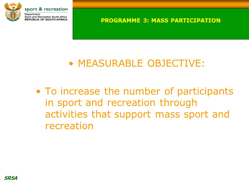 SRSA MEASURABLE OBJECTIVE: To increase the number of participants in sport and recreation through activities that support mass sport and recreation PROGRAMME 3: MASS PARTICIPATION