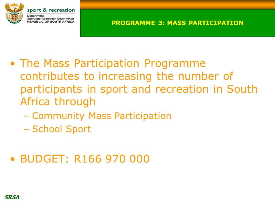 SRSA The Mass Participation Programme contributes to increasing the number of participants in sport and recreation in South Africa through –Community Mass Participation –School Sport BUDGET: R PROGRAMME 3: MASS PARTICIPATION