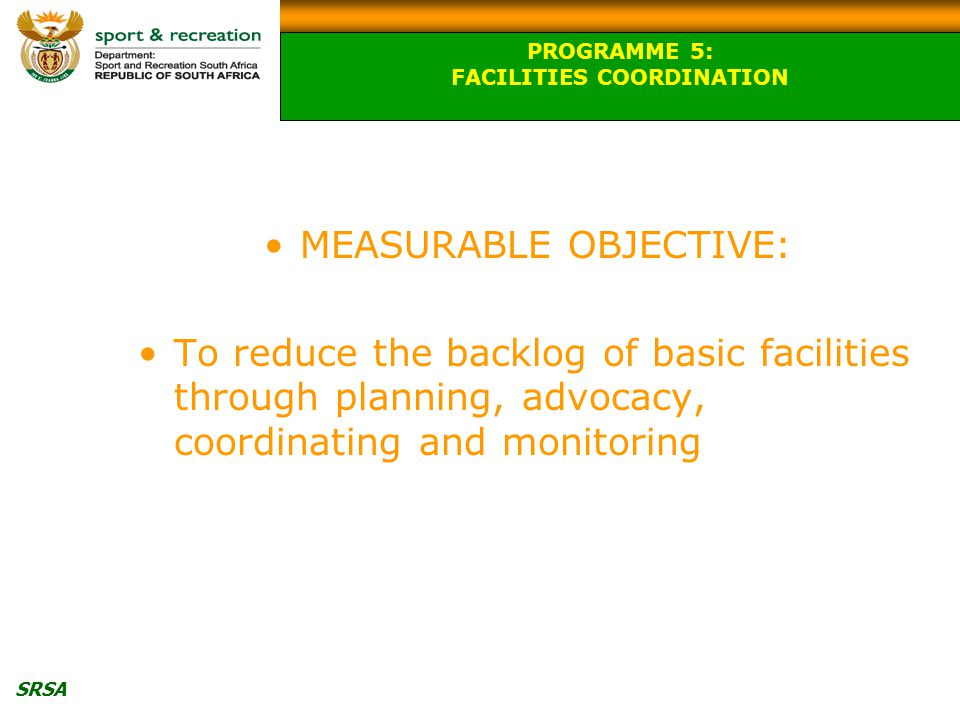 SRSA MEASURABLE OBJECTIVE: To reduce the backlog of basic facilities through planning, advocacy, coordinating and monitoring PROGRAMME 5: FACILITIES COORDINATION