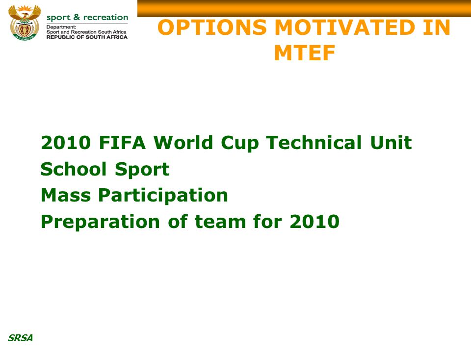 SRSA OPTIONS MOTIVATED IN MTEF 2010 FIFA World Cup Technical Unit School Sport Mass Participation Preparation of team for 2010