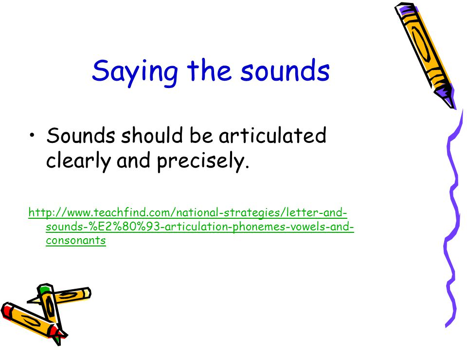 Saying the sounds Sounds should be articulated clearly and precisely.