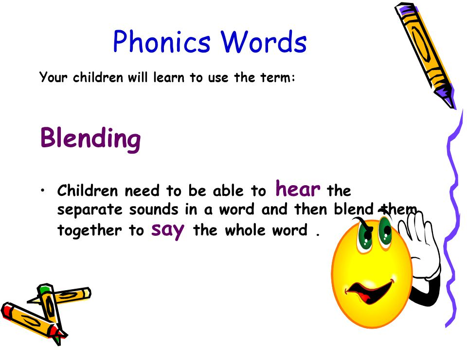 Phonics Words Your children will learn to use the term: Blending Children need to be able to hear the separate sounds in a word and then blend them together to say the whole word.