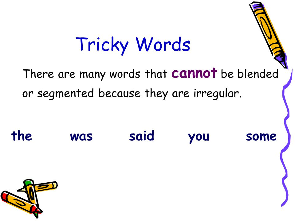Tricky Words There are many words that cannot be blended or segmented because they are irregular.