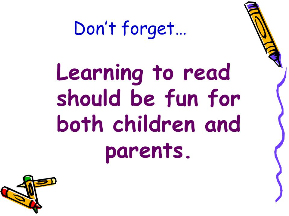 Don't forget… Learning to read should be fun for both children and parents.