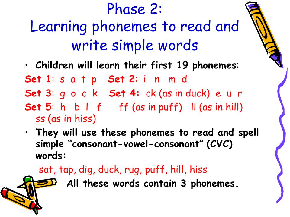 Phase 2: Learning phonemes to read and write simple words Children will learn their first 19 phonemes: Set 1: s a t p Set 2: i n m d Set 3: g o c k Set 4: ck (as in duck) e u r Set 5: h b l f ff (as in puff) ll (as in hill) ss (as in hiss) They will use these phonemes to read and spell simple consonant-vowel-consonant (CVC) words: sat, tap, dig, duck, rug, puff, hill, hiss All these words contain 3 phonemes.
