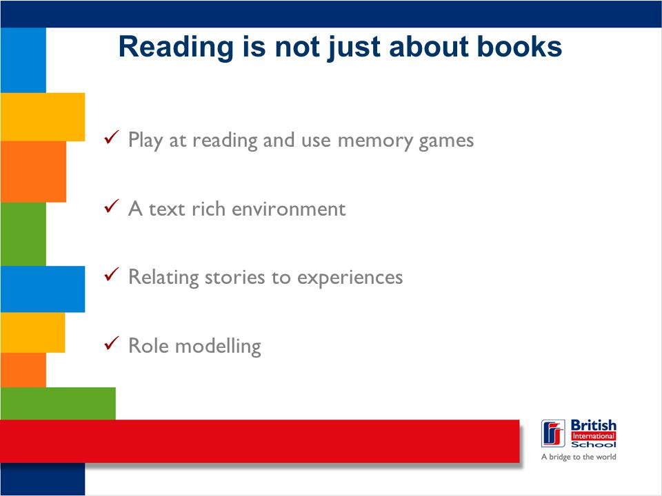 Reading is not just about books Play at reading and use memory games A text rich environment Relating stories to experiences Role modelling