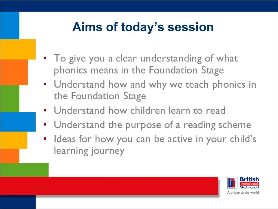 Aims of today's session To give you a clear understanding of what phonics means in the Foundation Stage Understand how and why we teach phonics in the Foundation Stage Understand how children learn to read Understand the purpose of a reading scheme Ideas for how you can be active in your child's learning journey