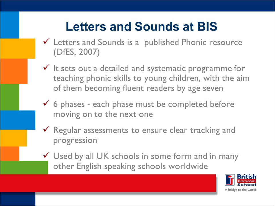 Letters and Sounds at BIS Letters and Sounds is a published Phonic resource (DfES, 2007) It sets out a detailed and systematic programme for teaching phonic skills to young children, with the aim of them becoming fluent readers by age seven 6 phases - each phase must be completed before moving on to the next one Regular assessments to ensure clear tracking and progression Used by all UK schools in some form and in many other English speaking schools worldwide