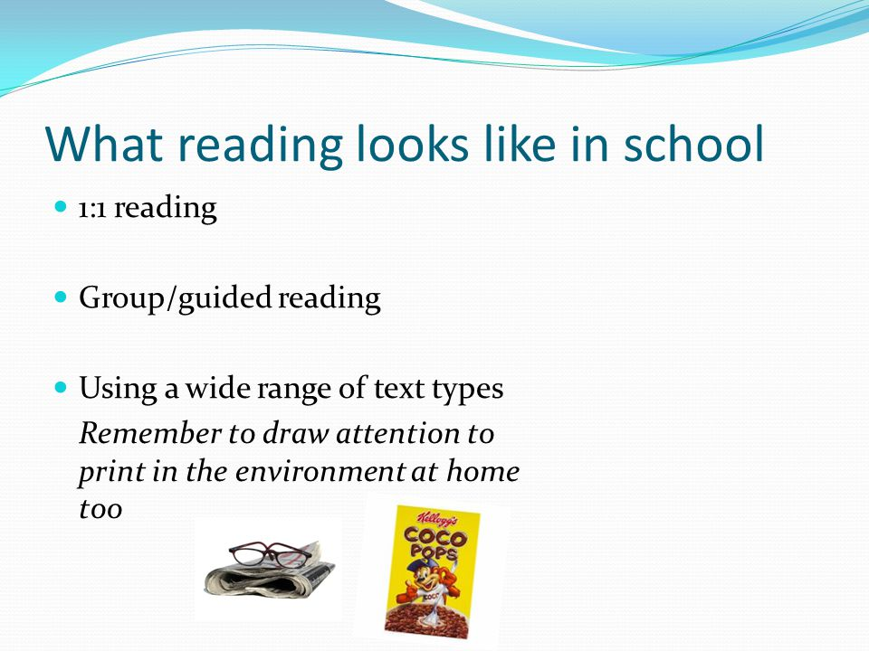 What reading looks like in school 1:1 reading Group/guided reading Using a wide range of text types Remember to draw attention to print in the environment at home too