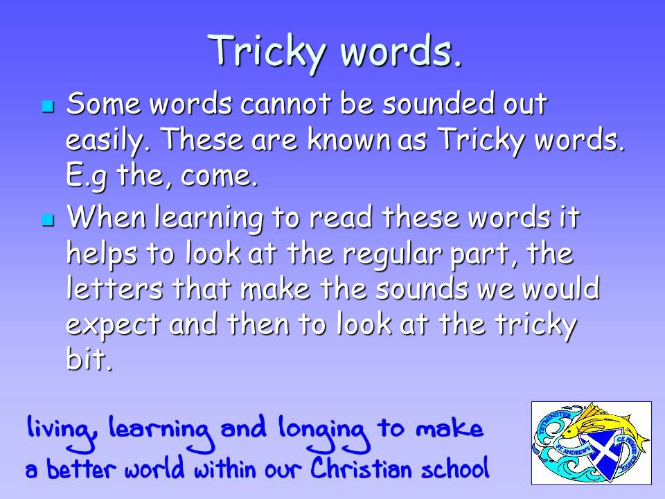 Tricky words. Some words cannot be sounded out easily.