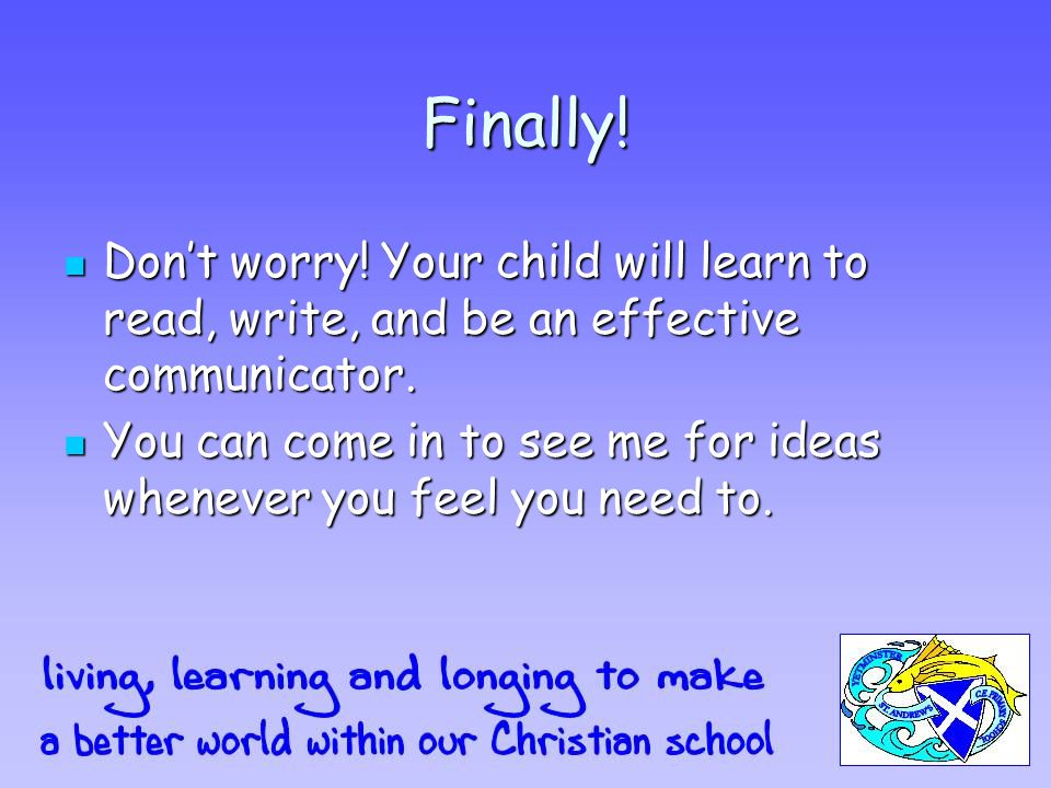 Finally. Don't worry. Your child will learn to read, write, and be an effective communicator.