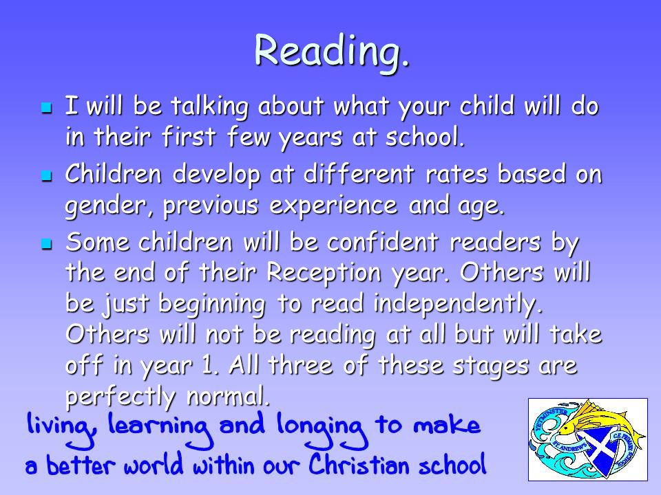 Reading. I will be talking about what your child will do in their first few years at school.