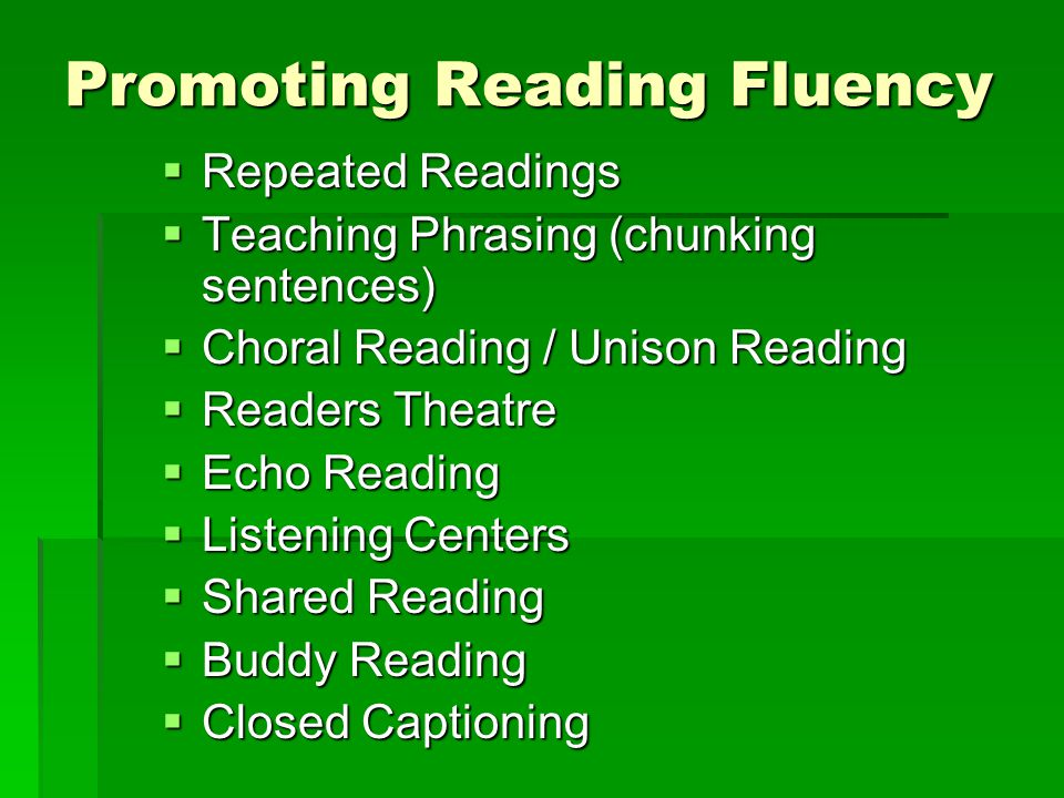 Promoting Reading Fluency  Repeated Readings  Teaching Phrasing (chunking sentences)  Choral Reading / Unison Reading  Readers Theatre  Echo Reading  Listening Centers  Shared Reading  Buddy Reading  Closed Captioning