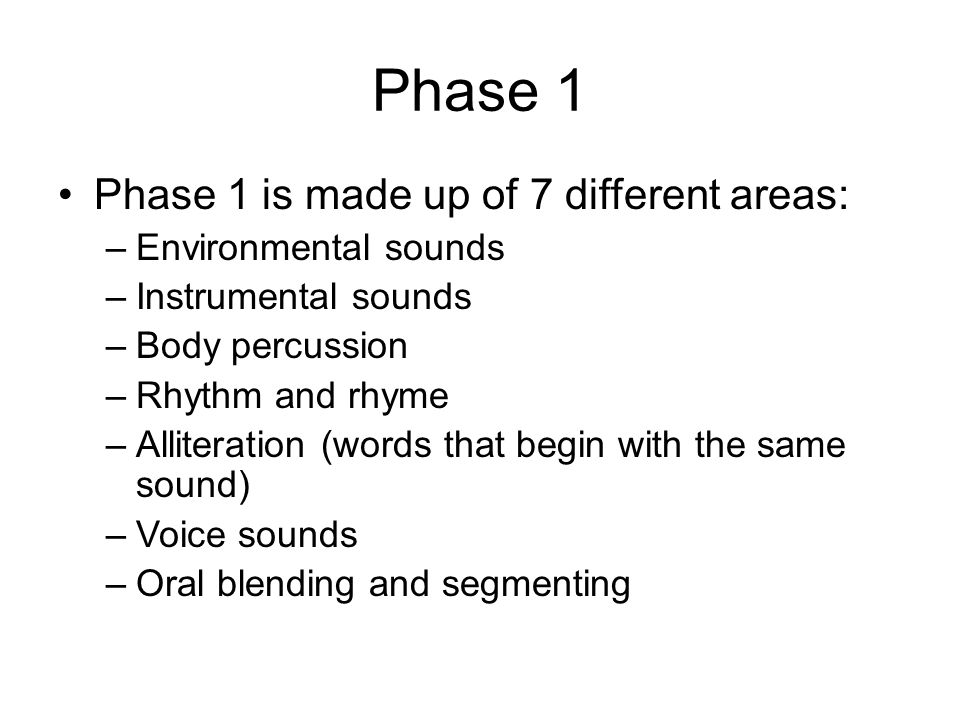 Phase 1 Phase 1 is made up of 7 different areas: –Environmental sounds –Instrumental sounds –Body percussion –Rhythm and rhyme –Alliteration (words that begin with the same sound) –Voice sounds –Oral blending and segmenting