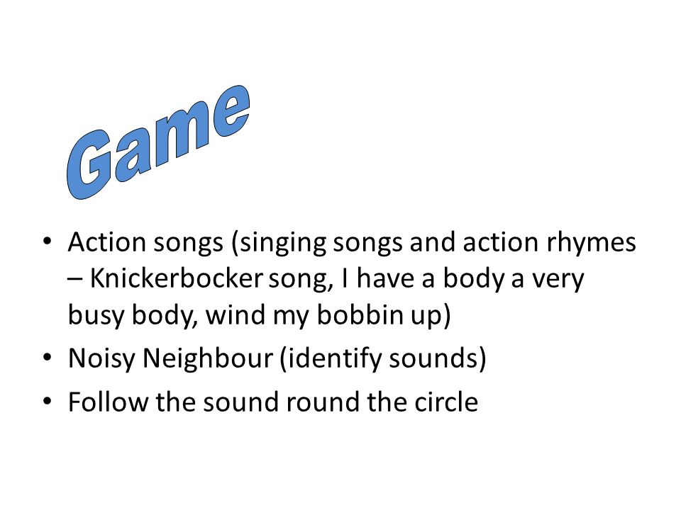 Action songs (singing songs and action rhymes – Knickerbocker song, I have a body a very busy body, wind my bobbin up) Noisy Neighbour (identify sounds) Follow the sound round the circle