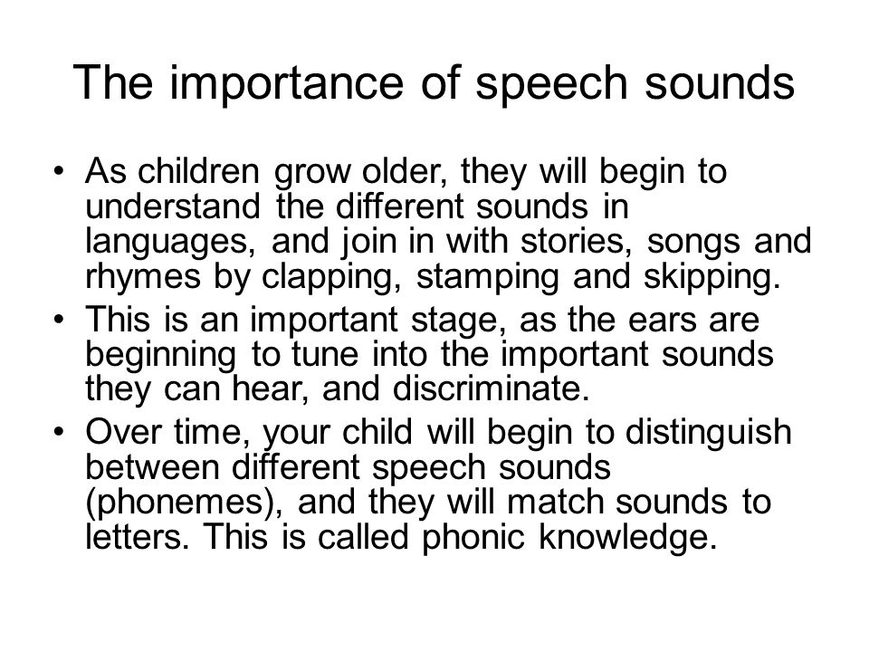 The importance of speech sounds As children grow older, they will begin to understand the different sounds in languages, and join in with stories, songs and rhymes by clapping, stamping and skipping.