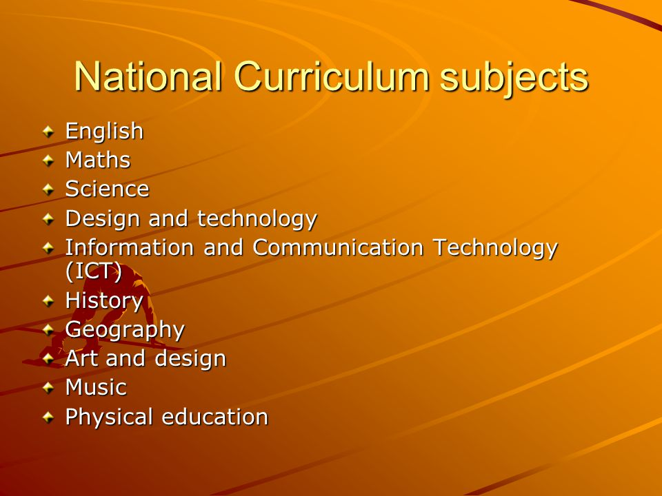 National Curriculum subjects EnglishMathsScience Design and technology Information and Communication Technology (ICT) HistoryGeography Art and design Music Physical education