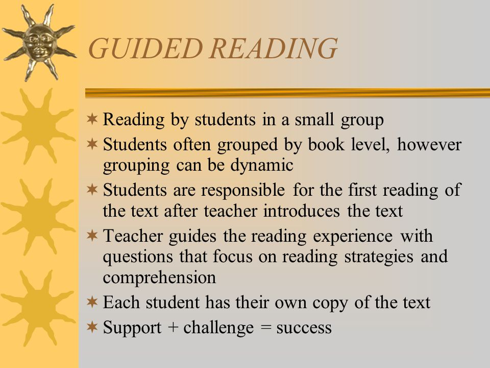 GUIDED READING  Reading by students in a small group  Students often grouped by book level, however grouping can be dynamic  Students are responsible for the first reading of the text after teacher introduces the text  Teacher guides the reading experience with questions that focus on reading strategies and comprehension  Each student has their own copy of the text  Support + challenge = success