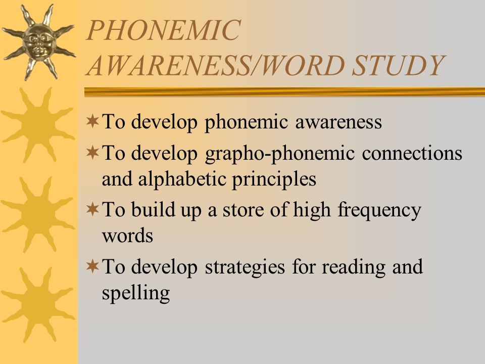 PHONEMIC AWARENESS/WORD STUDY  To develop phonemic awareness  To develop grapho-phonemic connections and alphabetic principles  To build up a store of high frequency words  To develop strategies for reading and spelling