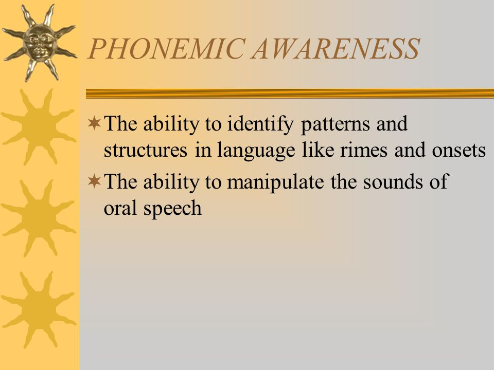 PHONEMIC AWARENESS  The ability to identify patterns and structures in language like rimes and onsets  The ability to manipulate the sounds of oral speech