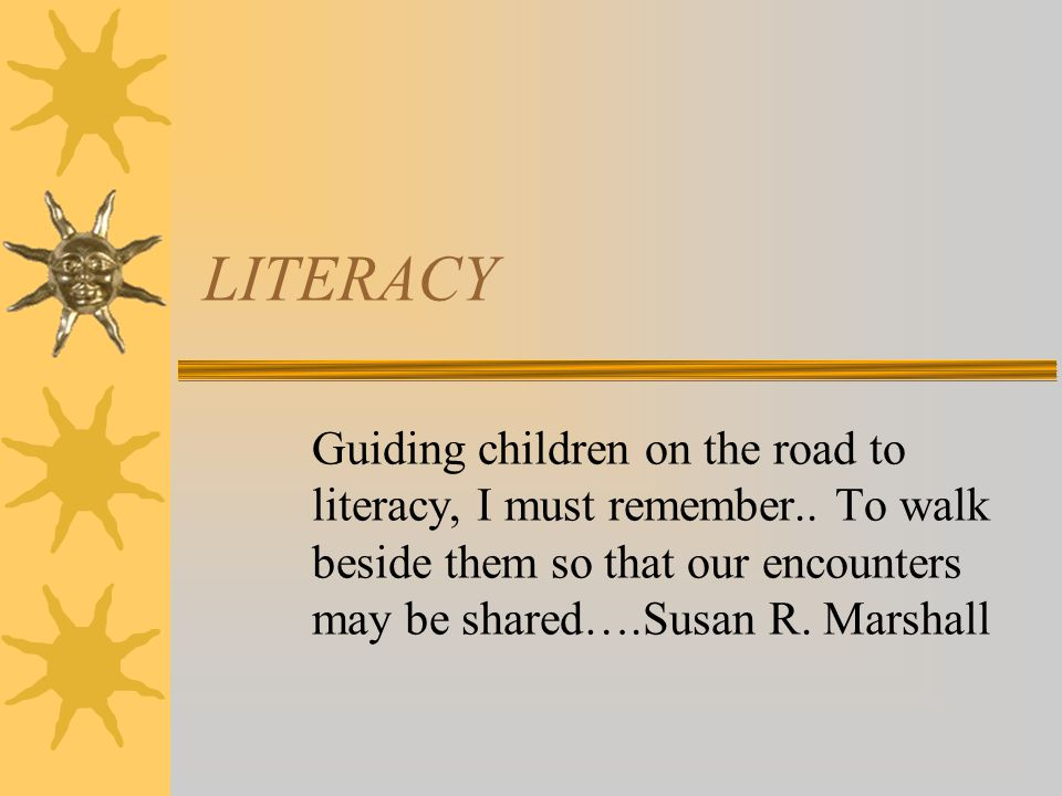 LITERACY Guiding children on the road to literacy, I must remember..
