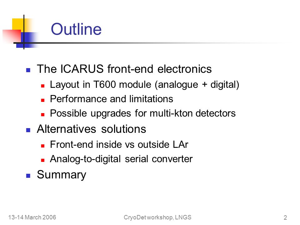 13-14 March 2006CryoDet workshop, LNGS 2 Outline The ICARUS front-end electronics Layout in T600 module (analogue + digital) Performance and limitations Possible upgrades for multi-kton detectors Alternatives solutions Front-end inside vs outside LAr Analog-to-digital serial converter Summary
