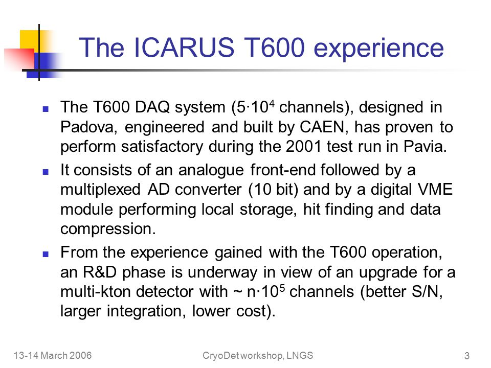 13-14 March 2006CryoDet workshop, LNGS 3 The ICARUS T600 experience The T600 DAQ system (5·10 4 channels), designed in Padova, engineered and built by CAEN, has proven to perform satisfactory during the 2001 test run in Pavia.