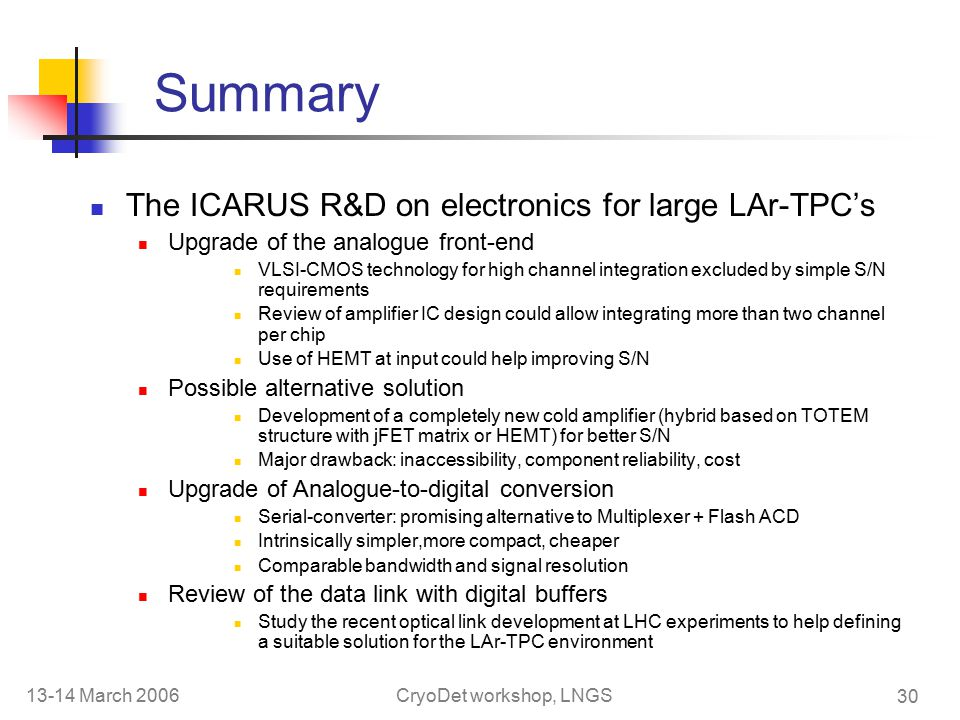13-14 March 2006CryoDet workshop, LNGS 30 Summary The ICARUS R&D on electronics for large LAr-TPC's Upgrade of the analogue front-end VLSI-CMOS technology for high channel integration excluded by simple S/N requirements Review of amplifier IC design could allow integrating more than two channel per chip Use of HEMT at input could help improving S/N Possible alternative solution Development of a completely new cold amplifier (hybrid based on TOTEM structure with jFET matrix or HEMT) for better S/N Major drawback: inaccessibility, component reliability, cost Upgrade of Analogue-to-digital conversion Serial-converter: promising alternative to Multiplexer + Flash ACD Intrinsically simpler,more compact, cheaper Comparable bandwidth and signal resolution Review of the data link with digital buffers Study the recent optical link development at LHC experiments to help defining a suitable solution for the LAr-TPC environment