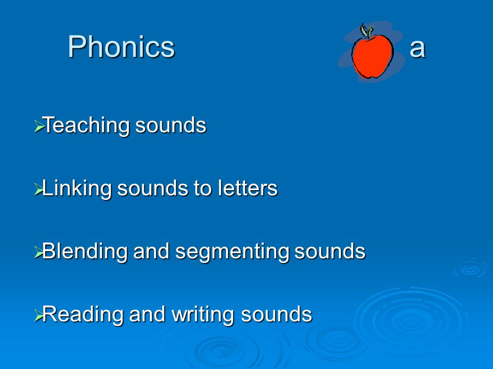 Phonics a  Teaching sounds  Linking sounds to letters  Blending and segmenting sounds  Reading and writing sounds