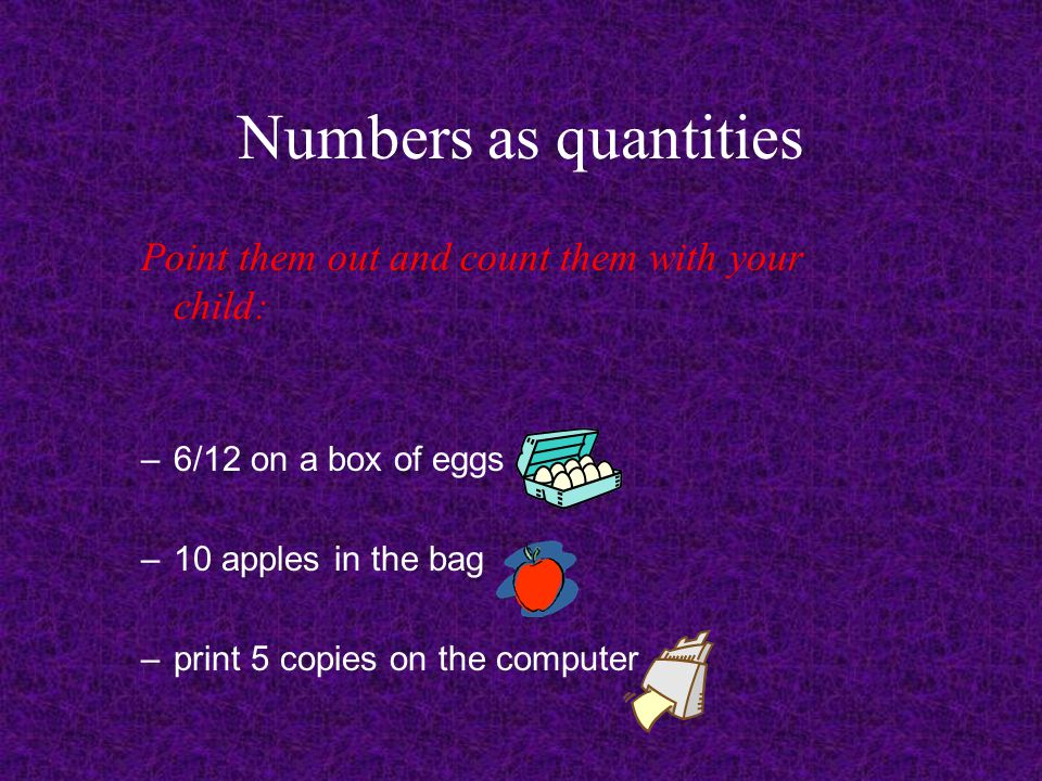 Numbers as quantities Point them out and count them with your child: – 6/12 on a box of eggs – 10 apples in the bag – print 5 copies on the computer