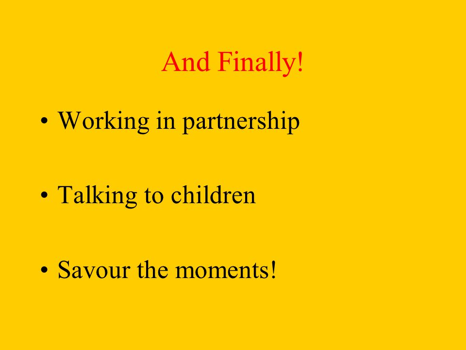 And Finally! Working in partnership Talking to children Savour the moments!