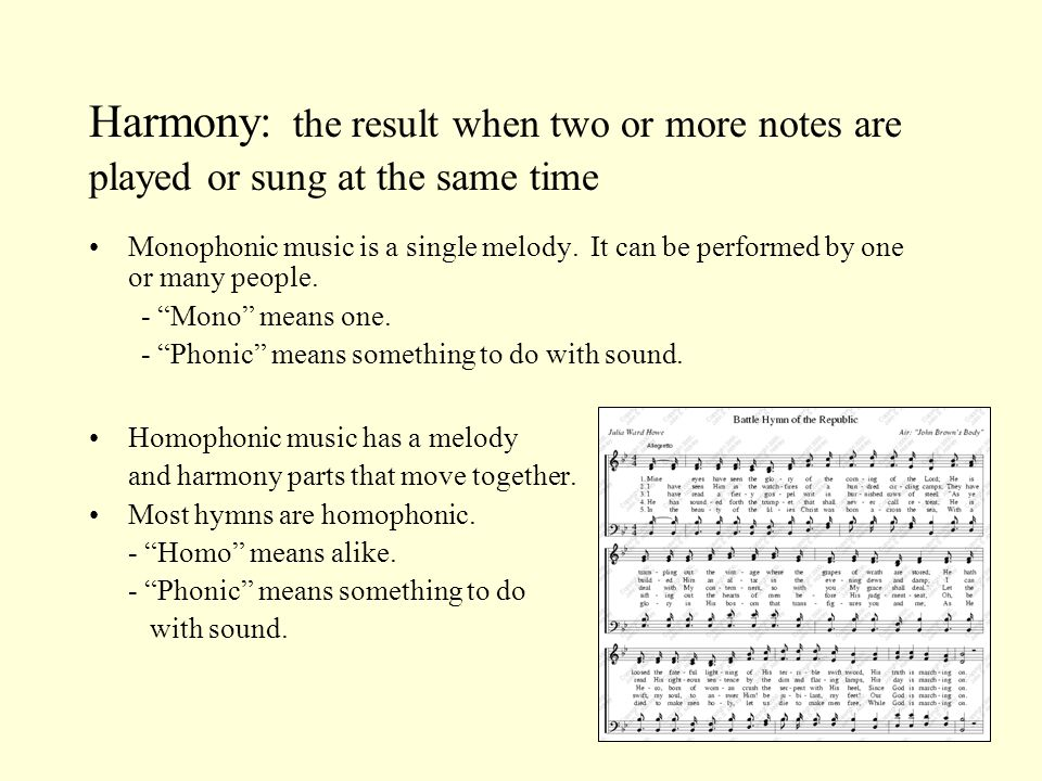 Harmony: the result when two or more notes are played or sung at the same time Monophonic music is a single melody.