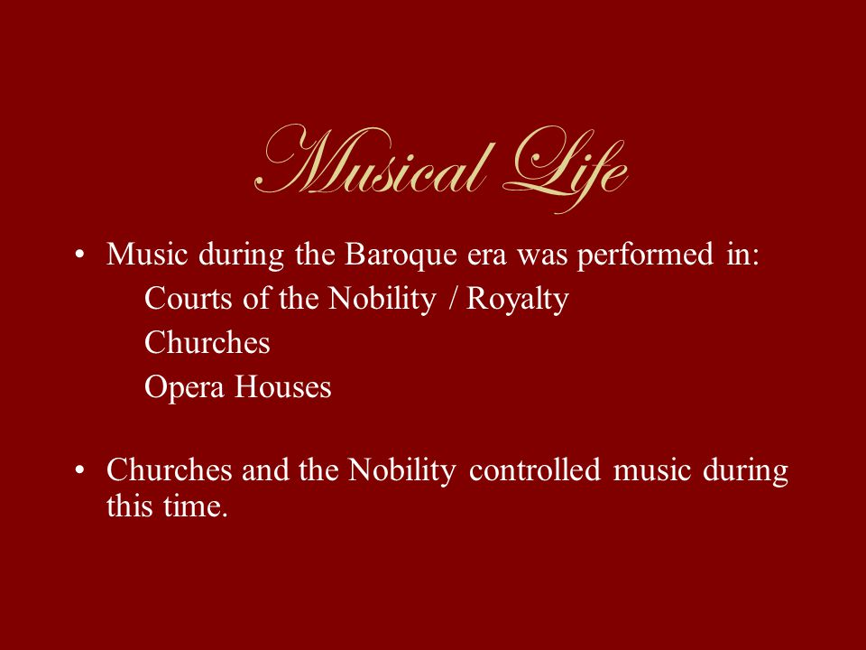 Musical Life Music during the Baroque era was performed in: Courts of the Nobility / Royalty Churches Opera Houses Churches and the Nobility controlled music during this time.