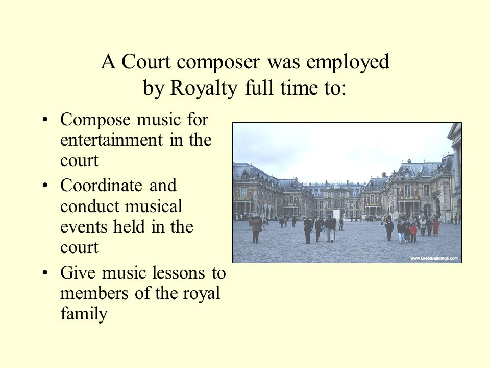 A Court composer was employed by Royalty full time to: Compose music for entertainment in the court Coordinate and conduct musical events held in the court Give music lessons to members of the royal family
