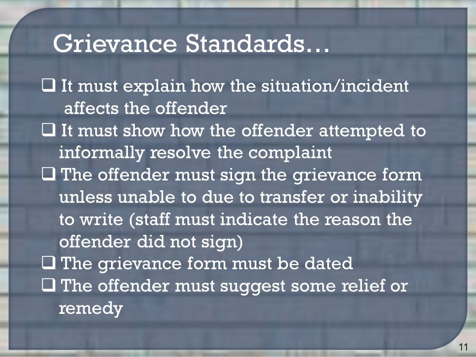 11 Grievance Standards…  It must explain how the situation/incident affects the offender  It must show how the offender attempted to informally resolve the complaint  The offender must sign the grievance form unless unable to due to transfer or inability to write (staff must indicate the reason the offender did not sign)  The grievance form must be dated  The offender must suggest some relief or remedy